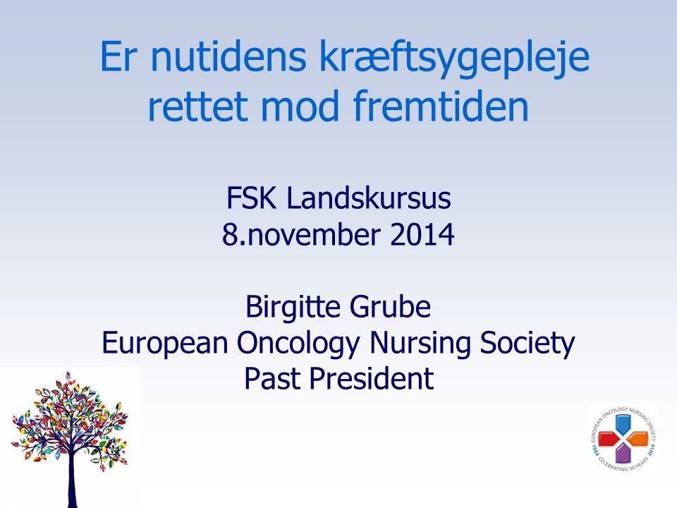 Er nutidens kræftsygepleje rettet mod fremtiden FSK Landskursus 8.november 2014 Birgitte Grube European Oncology Nursing Society Past President