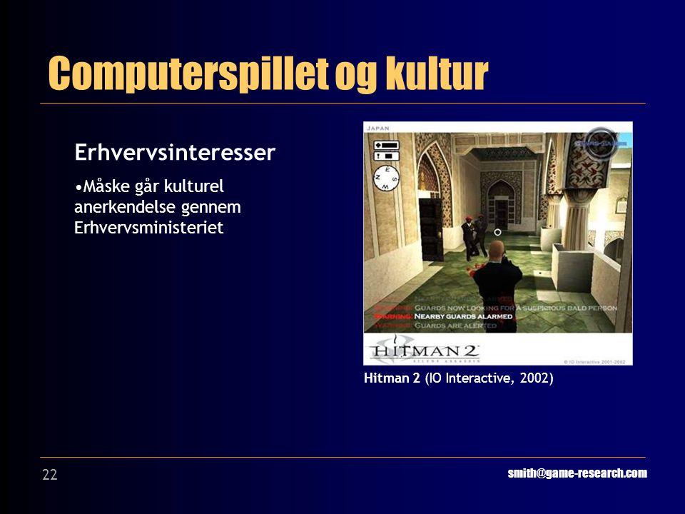 22 Computerspillet og kultur smith@game-research.com Erhvervsinteresser Måske går kulturel anerkendelse gennem Erhvervsministeriet Hitman 2 (IO Interactive, 2002)