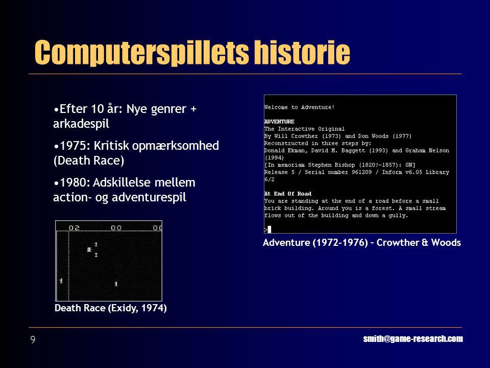 9 Computerspillets historie smith@game-research.com Adventure (1972-1976) – Crowther & Woods Efter 10 år: Nye genrer + arkadespil 1975: Kritisk opmærksomhed (Death Race) 1980: Adskillelse mellem action- og adventurespil Death Race (Exidy, 1974)