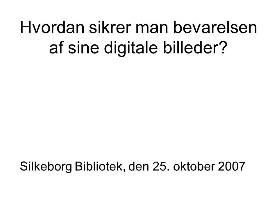 Hvordan sikrer man bevarelsen af sine digitale billeder Silkeborg Bibliotek, den 25. oktober 2007