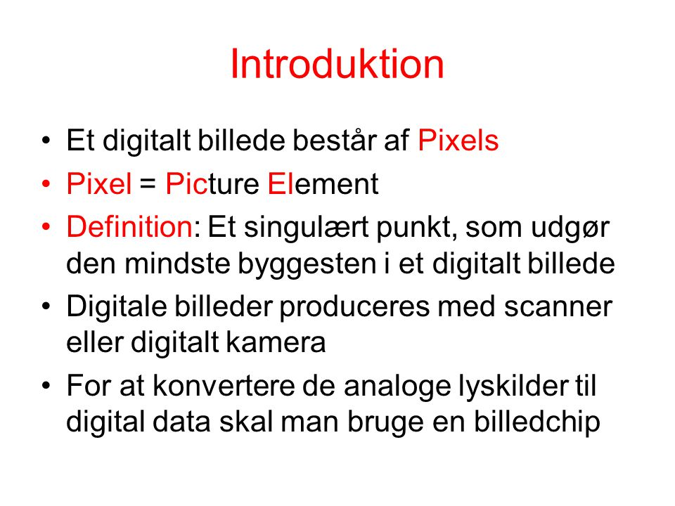 Introduktion Et digitalt billede består af Pixels Pixel = Picture Element Definition: Et singulært punkt, som udgør den mindste byggesten i et digitalt billede Digitale billeder produceres med scanner eller digitalt kamera For at konvertere de analoge lyskilder til digital data skal man bruge en billedchip
