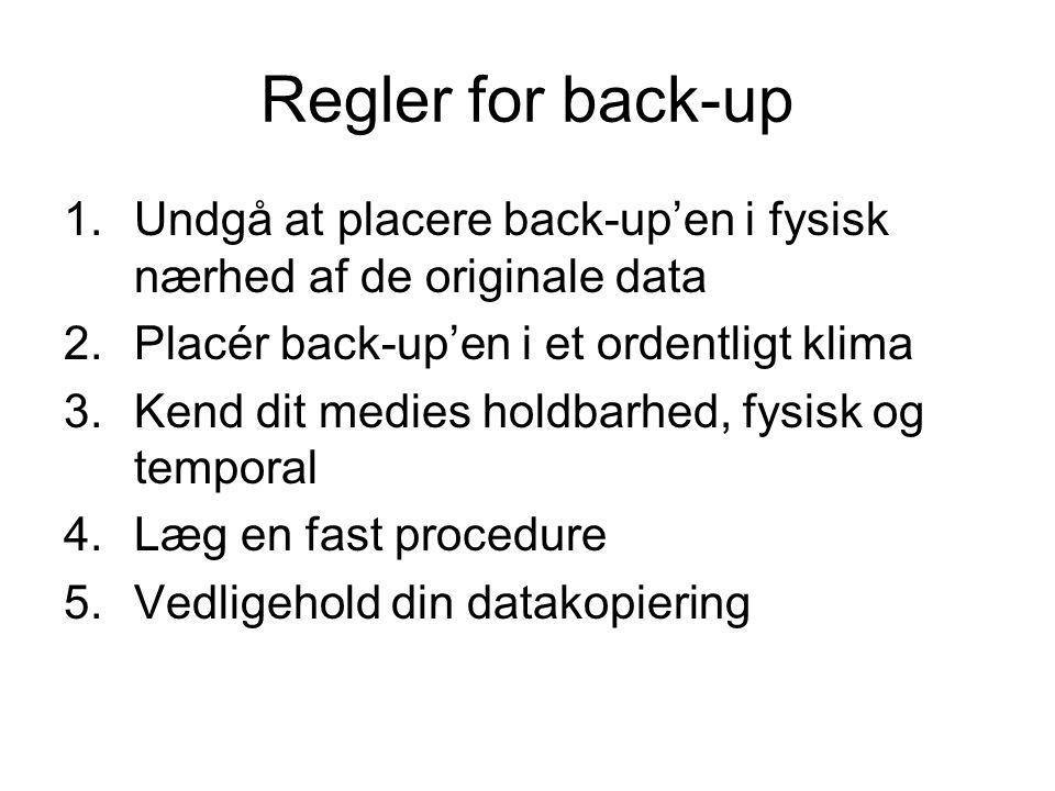 Regler for back-up 1.Undgå at placere back-up'en i fysisk nærhed af de originale data 2.Placér back-up'en i et ordentligt klima 3.Kend dit medies holdbarhed, fysisk og temporal 4.Læg en fast procedure 5.Vedligehold din datakopiering