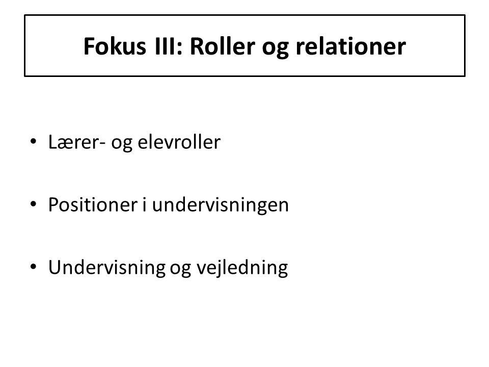  Fokus III: Roller og relationer Lærer- og elevroller Positioner i undervisningen Undervisning og vejledning
