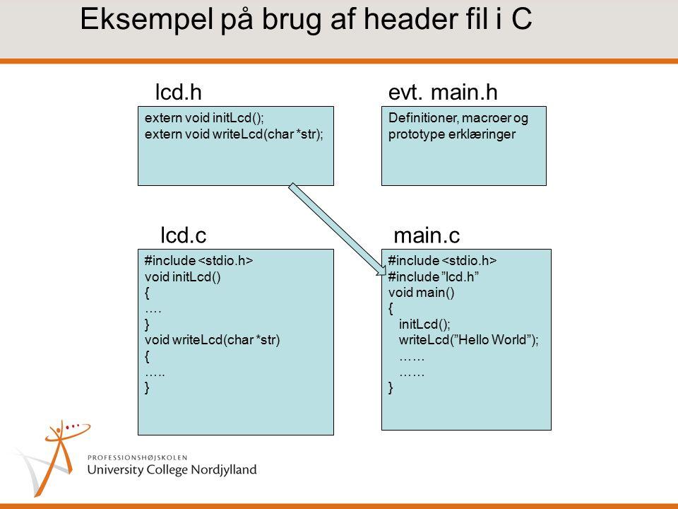 Eksempel på brug af header fil i C extern void initLcd(); extern void writeLcd(char *str); Definitioner, macroer og prototype erklæringer #include void initLcd() { ….