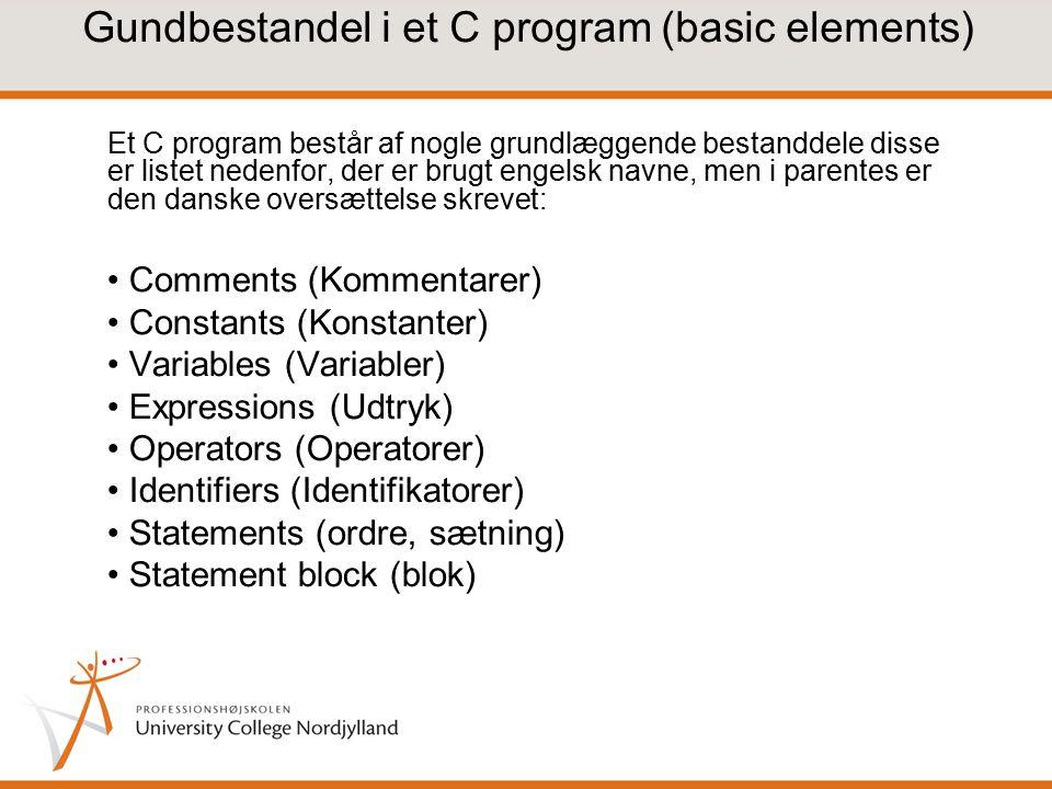 Gundbestandel i et C program (basic elements) Et C program består af nogle grundlæggende bestanddele disse er listet nedenfor, der er brugt engelsk navne, men i parentes er den danske oversættelse skrevet: Comments (Kommentarer) Constants (Konstanter) Variables (Variabler) Expressions (Udtryk) Operators (Operatorer) Identifiers (Identifikatorer) Statements (ordre, sætning) Statement block (blok)