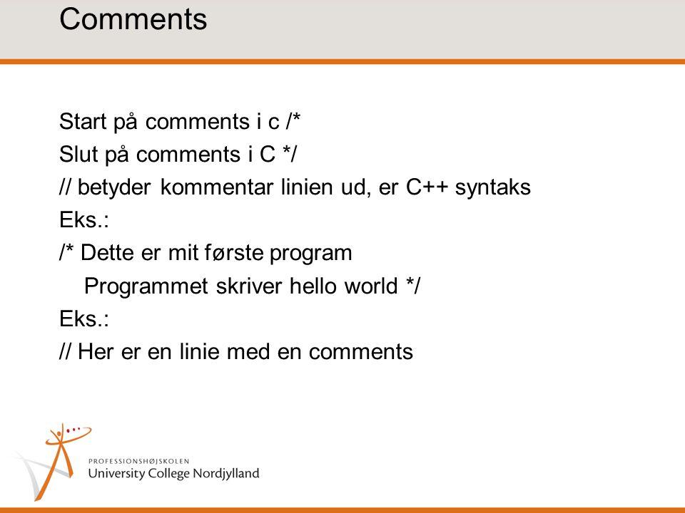 Comments Start på comments i c /* Slut på comments i C */ // betyder kommentar linien ud, er C++ syntaks Eks.: /* Dette er mit første program Programmet skriver hello world */ Eks.: // Her er en linie med en comments