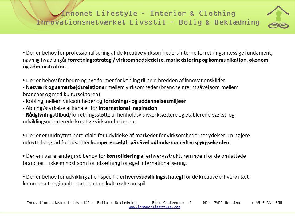 Innovationsnetværket Livsstil - Bolig & Beklædning Birk Centerpark 40 DK - 7400 Herning + 45 9616 6200 www.innonetlifestyle.com www.innonetlifestyle.com Innonet Lifestyle – Interior & Clothing Innovationsnetværket Livsstil – Bolig & Beklædning Der er behov for professionalisering af de kreative virksomheders interne forretningsmæssige fundament, navnlig hvad angår forretningsstrategi/ virksomhedsledelse, markedsføring og kommunikation, økonomi og administration.