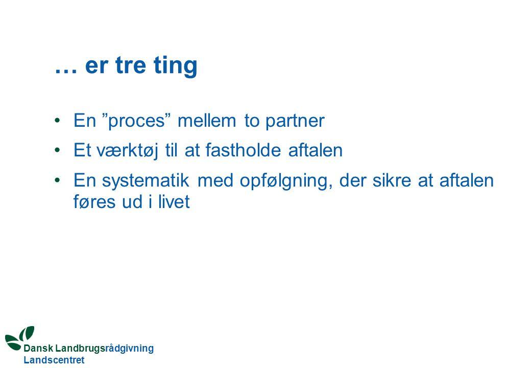 Dansk Landbrugsrådgivning Landscentret … er tre ting En proces mellem to partner Et værktøj til at fastholde aftalen En systematik med opfølgning, der sikre at aftalen føres ud i livet