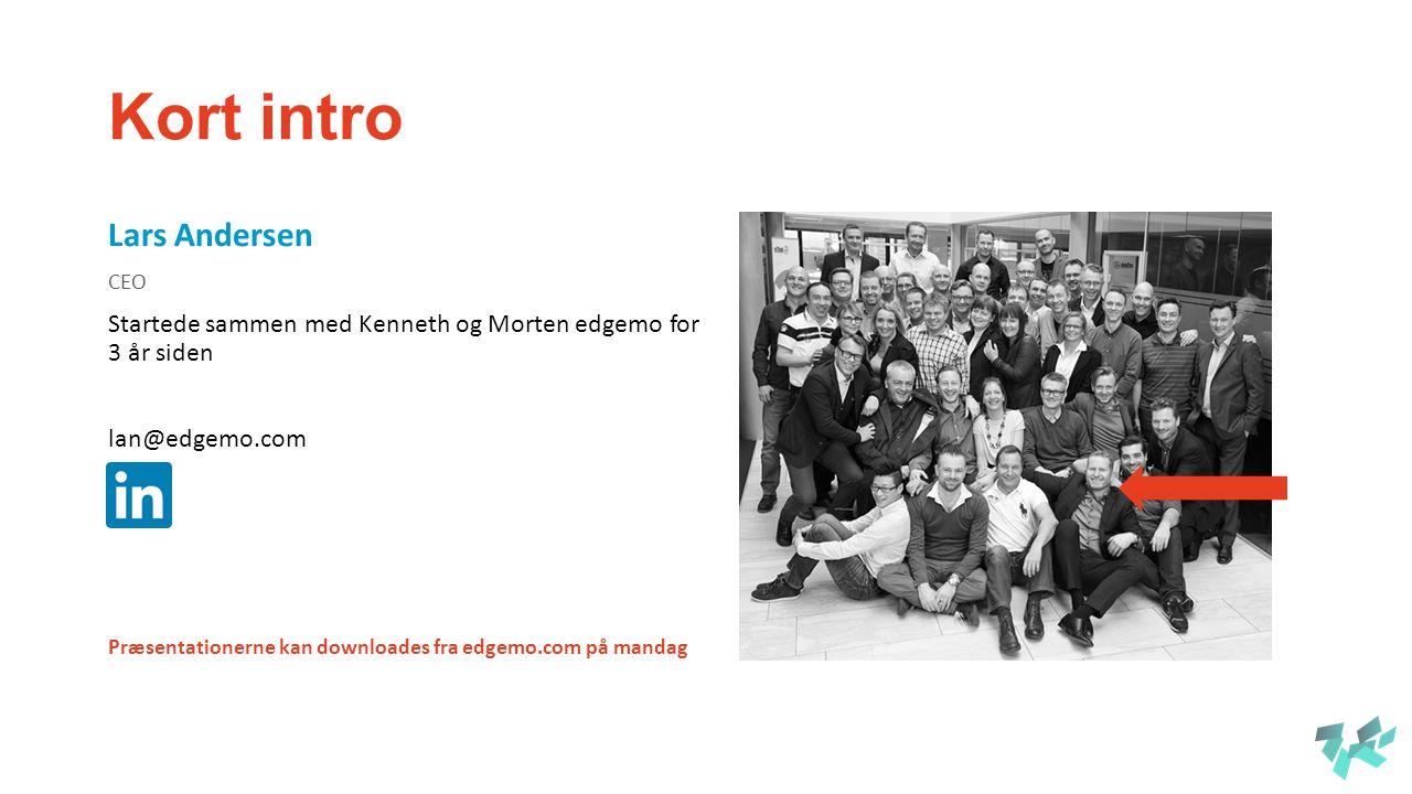 Kort intro Lars Andersen CEO Startede sammen med Kenneth og Morten edgemo for 3 år siden lan@edgemo.com Præsentationerne kan downloades fra edgemo.com på mandag