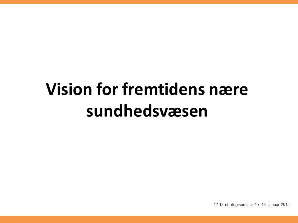 Vision for fremtidens nære sundhedsvæsen 12-12 strategiseminar 15.-16. januar 2015