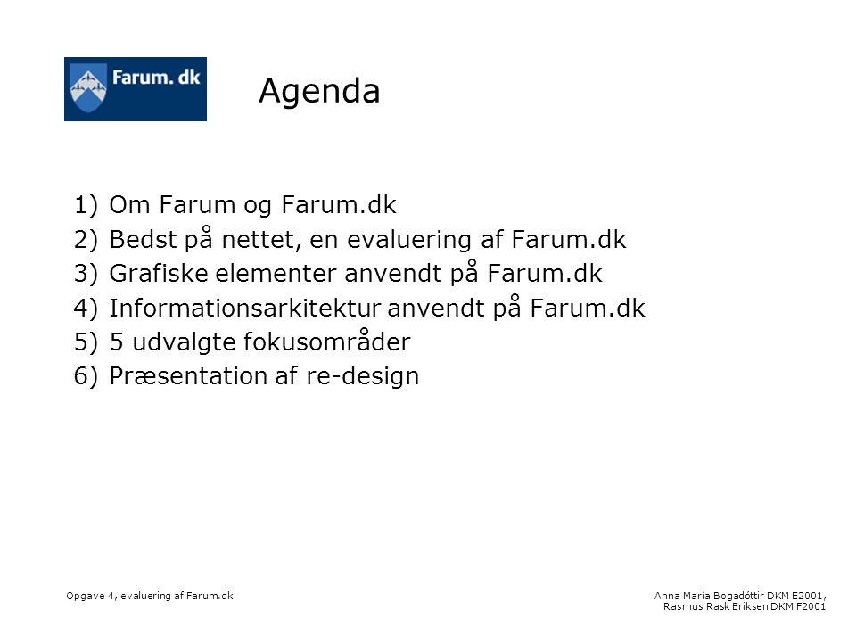 Anna María Bogadóttir DKM E2001, Rasmus Rask Eriksen DKM F2001 Opgave 4, evaluering af Farum.dk Agenda 1)Om Farum og Farum.dk 2)Bedst på nettet, en evaluering af Farum.dk 3)Grafiske elementer anvendt på Farum.dk 4)Informationsarkitektur anvendt på Farum.dk 5)5 udvalgte fokusområder 6)Præsentation af re-design