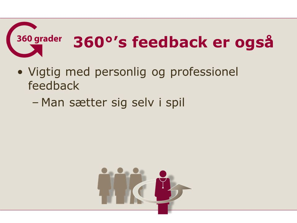 360°'s feedback er også Vigtig med personlig og professionel feedback –Man sætter sig selv i spil
