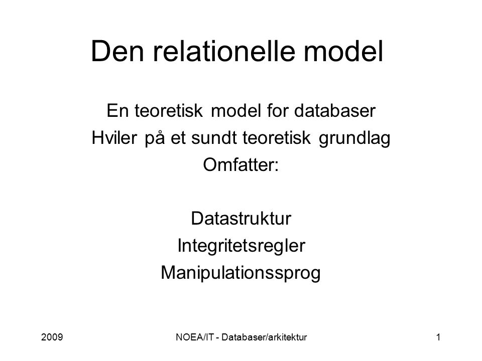 2009NOEA/IT - Databaser/arkitektur1 Den relationelle model En teoretisk model for databaser Hviler på et sundt teoretisk grundlag Omfatter: Datastruktur Integritetsregler Manipulationssprog