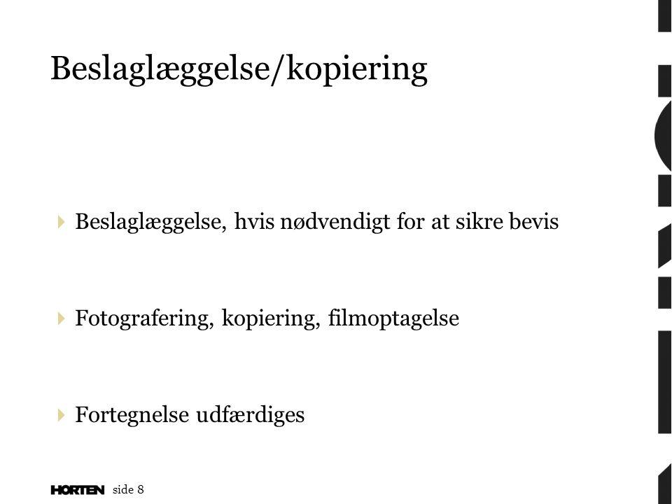 side 8 Beslaglæggelse/kopiering  Beslaglæggelse, hvis nødvendigt for at sikre bevis  Fotografering, kopiering, filmoptagelse  Fortegnelse udfærdiges