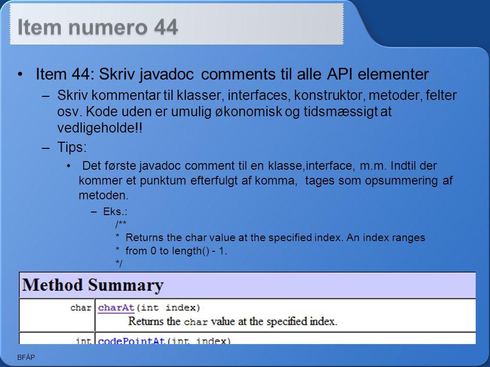 BFÅP Item 44: Skriv javadoc comments til alle API elementer –Skriv kommentar til klasser, interfaces, konstruktor, metoder, felter osv.