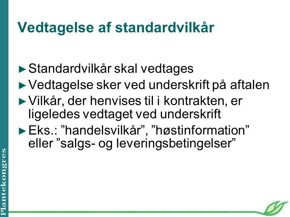 Vedtagelse af standardvilkår ► Standardvilkår skal vedtages ► Vedtagelse sker ved underskrift på aftalen ► Vilkår, der henvises til i kontrakten, er ligeledes vedtaget ved underskrift ► Eks.: handelsvilkår , høstinformation eller salgs- og leveringsbetingelser