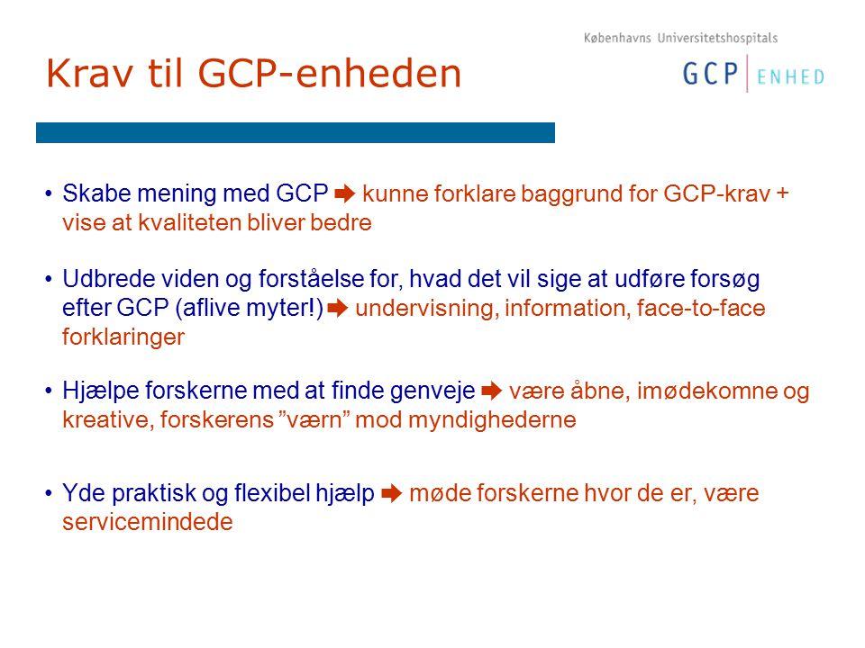 Krav til GCP-enheden Skabe mening med GCP ➨ kunne forklare baggrund for GCP-krav + vise at kvaliteten bliver bedre Hjælpe forskerne med at finde genveje ➨ være åbne, imødekomne og kreative, forskerens værn mod myndighederne Udbrede viden og forståelse for, hvad det vil sige at udføre forsøg efter GCP (aflive myter!) ➨ undervisning, information, face-to-face forklaringer Yde praktisk og flexibel hjælp ➨ møde forskerne hvor de er, være servicemindede