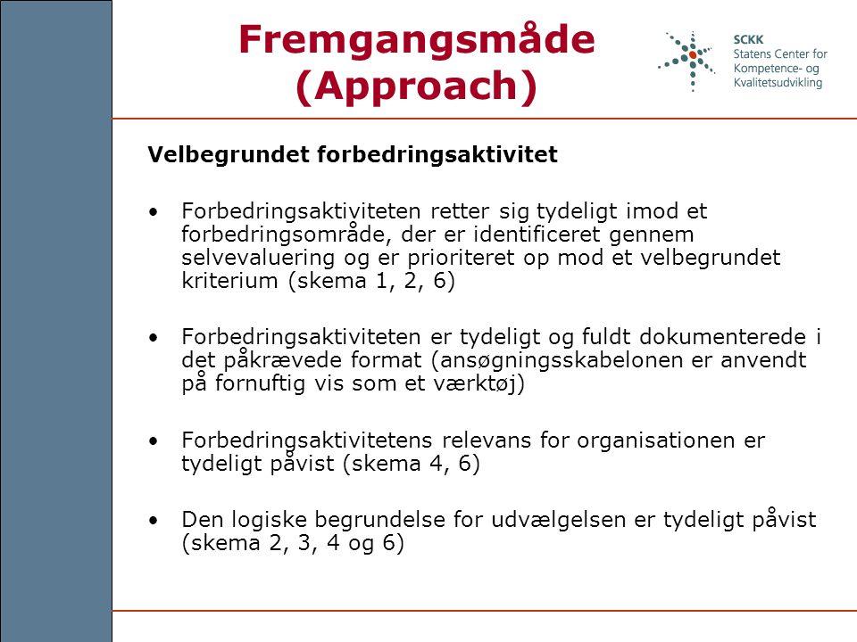 Fremgangsmåde (Approach) Velbegrundet forbedringsaktivitet Forbedringsaktiviteten retter sig tydeligt imod et forbedringsområde, der er identificeret gennem selvevaluering og er prioriteret op mod et velbegrundet kriterium (skema 1, 2, 6) Forbedringsaktiviteten er tydeligt og fuldt dokumenterede i det påkrævede format (ansøgningsskabelonen er anvendt på fornuftig vis som et værktøj) Forbedringsaktivitetens relevans for organisationen er tydeligt påvist (skema 4, 6) Den logiske begrundelse for udvælgelsen er tydeligt påvist (skema 2, 3, 4 og 6)