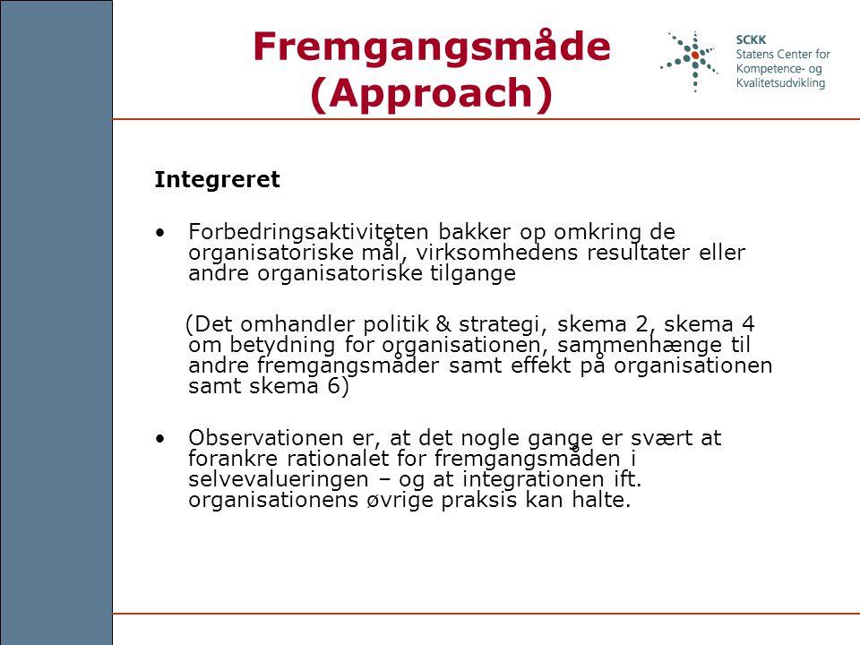 Fremgangsmåde (Approach) Integreret Forbedringsaktiviteten bakker op omkring de organisatoriske mål, virksomhedens resultater eller andre organisatoriske tilgange (Det omhandler politik & strategi, skema 2, skema 4 om betydning for organisationen, sammenhænge til andre fremgangsmåder samt effekt på organisationen samt skema 6) Observationen er, at det nogle gange er svært at forankre rationalet for fremgangsmåden i selvevalueringen – og at integrationen ift.
