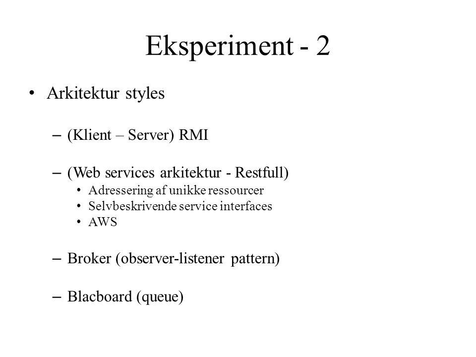 Eksperiment - 2 Arkitektur styles – (Klient – Server) RMI – (Web services arkitektur - Restfull) Adressering af unikke ressourcer Selvbeskrivende service interfaces AWS – Broker (observer-listener pattern) – Blacboard (queue)