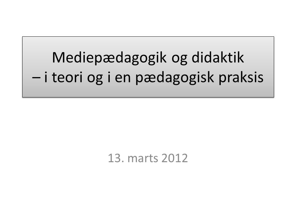 Mediepædagogik og didaktik – i teori og i en pædagogisk praksis 13. marts 2012