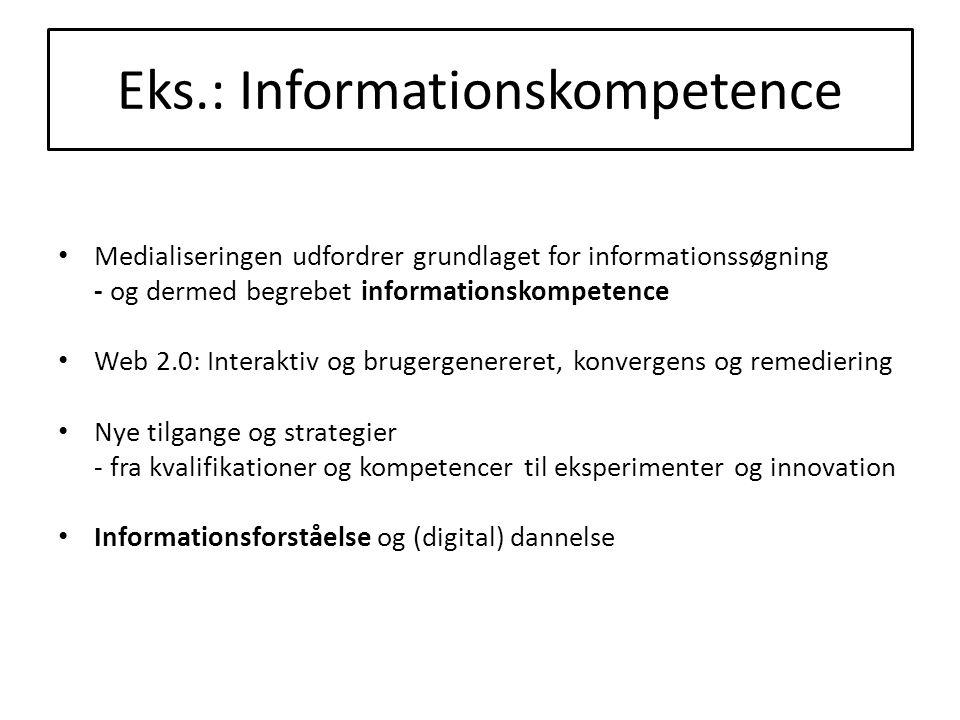 Eks.: Informationskompetence Medialiseringen udfordrer grundlaget for informationssøgning - og dermed begrebet informationskompetence Web 2.0: Interaktiv og brugergenereret, konvergens og remediering Nye tilgange og strategier - fra kvalifikationer og kompetencer til eksperimenter og innovation Informationsforståelse og (digital) dannelse