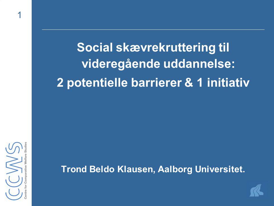 1 Social skævrekruttering til videregående uddannelse: 2 potentielle barrierer & 1 initiativ Trond Beldo Klausen, Aalborg Universitet.