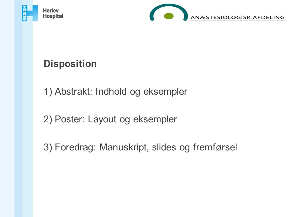 Disposition 1) Abstrakt: Indhold og eksempler 2) Poster: Layout og eksempler 3) Foredrag: Manuskript, slides og fremførsel