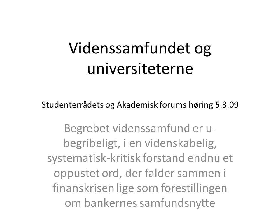 Videnssamfundet og universiteterne Studenterrådets og Akademisk forums høring 5.3.09 Begrebet videnssamfund er u- begribeligt, i en videnskabelig, systematisk-kritisk forstand endnu et oppustet ord, der falder sammen i finanskrisen lige som forestillingen om bankernes samfundsnytte