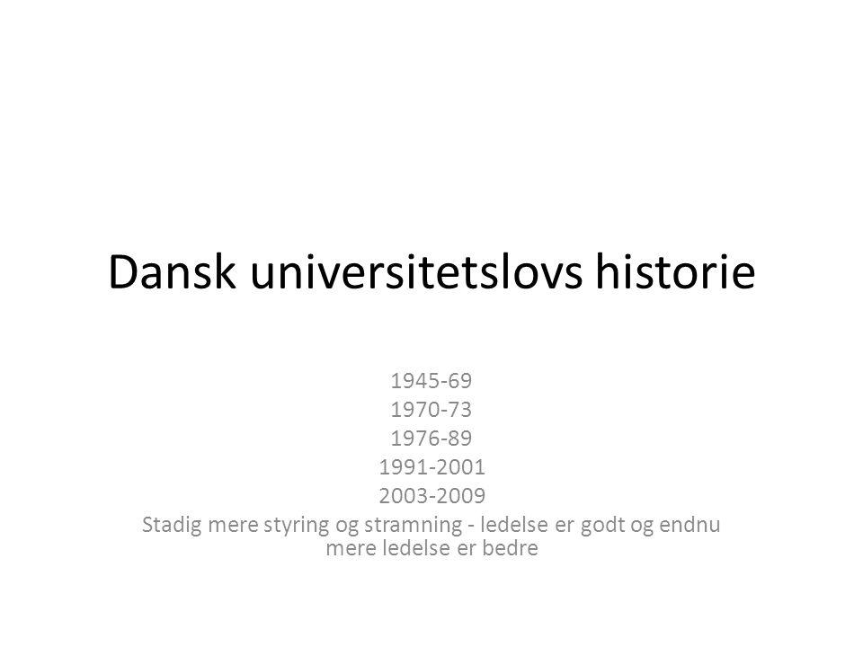 Dansk universitetslovs historie 1945-69 1970-73 1976-89 1991-2001 2003-2009 Stadig mere styring og stramning - ledelse er godt og endnu mere ledelse er bedre
