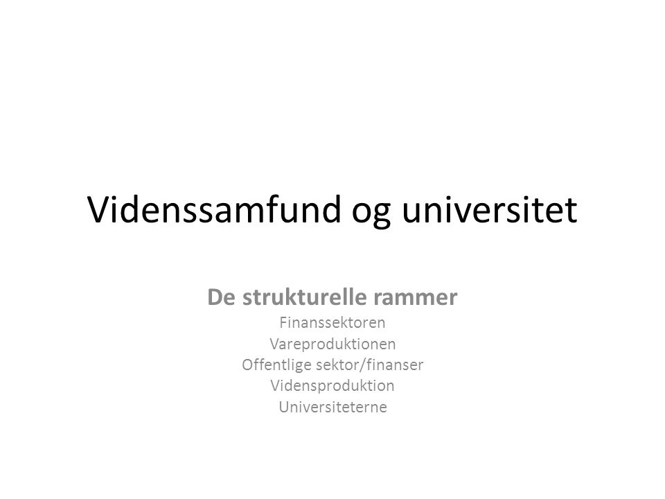 Videnssamfund og universitet De strukturelle rammer Finanssektoren Vareproduktionen Offentlige sektor/finanser Vidensproduktion Universiteterne