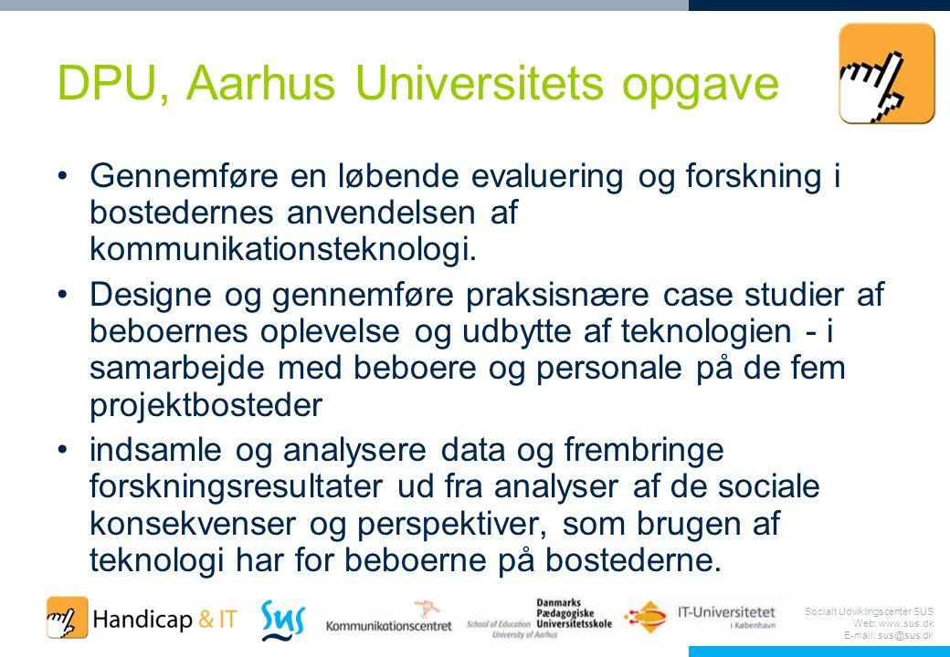 Socialt Udviklingscenter SUS Web: www.sus.dk E-mail: sus@sus.dk DPU, Aarhus Universitets opgave Gennemføre en løbende evaluering og forskning i bostedernes anvendelsen af kommunikationsteknologi.