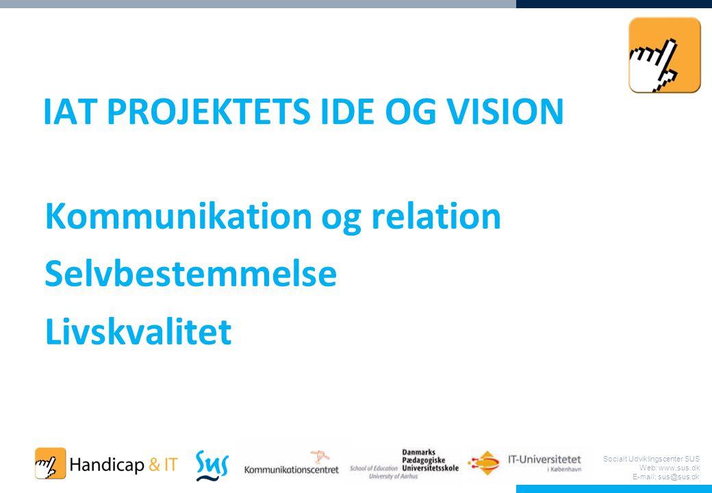 Socialt Udviklingscenter SUS Web: www.sus.dk E-mail: sus@sus.dk IAT PROJEKTETS IDE OG VISION Kommunikation og relation Selvbestemmelse Livskvalitet