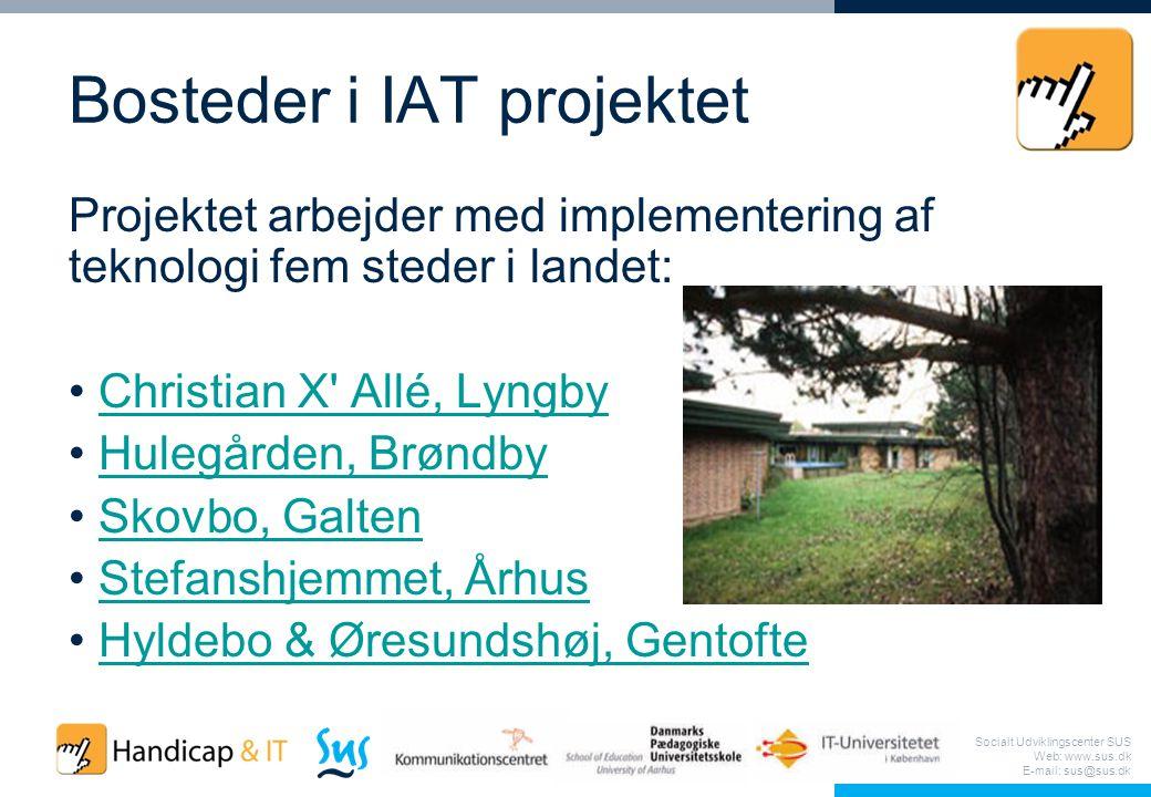 Socialt Udviklingscenter SUS Web: www.sus.dk E-mail: sus@sus.dk Bosteder i IAT projektet Projektet arbejder med implementering af teknologi fem steder i landet: Christian X Allé, Lyngby Hulegården, Brøndby Skovbo, Galten Stefanshjemmet, Århus Hyldebo & Øresundshøj, Gentofte