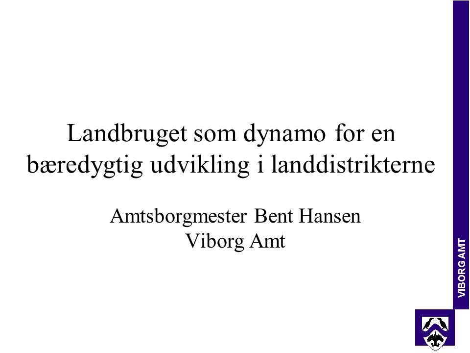 VIBORG AMT Landbruget som dynamo for en bæredygtig udvikling i landdistrikterne Amtsborgmester Bent Hansen Viborg Amt