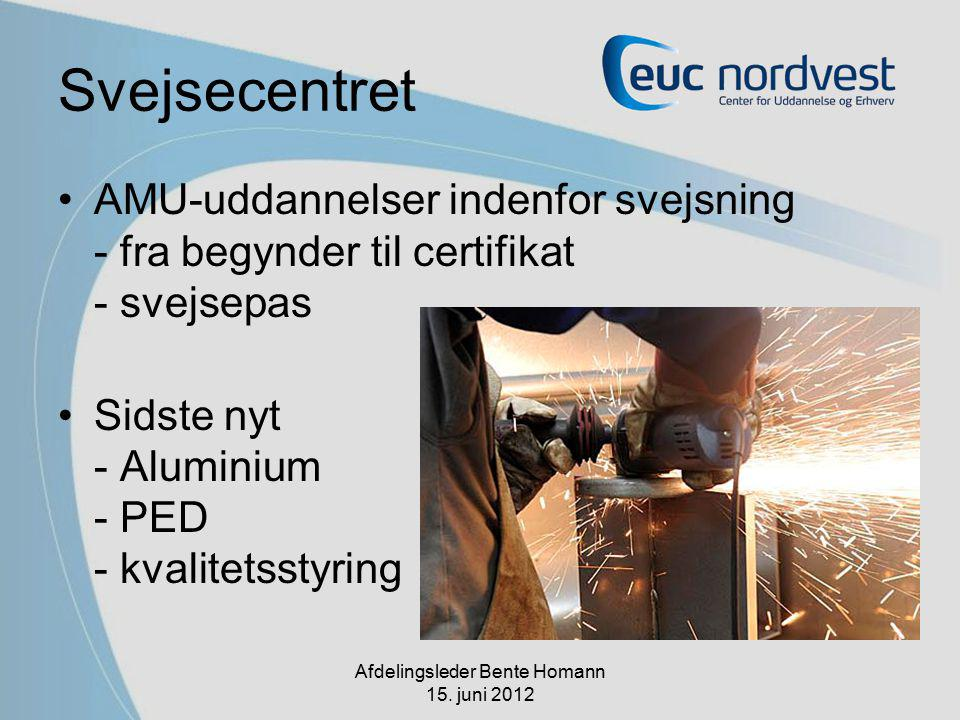 Svejsecentret AMU-uddannelser indenfor svejsning - fra begynder til certifikat - svejsepas Sidste nyt - Aluminium - PED - kvalitetsstyring Afdelingsleder Bente Homann 15.