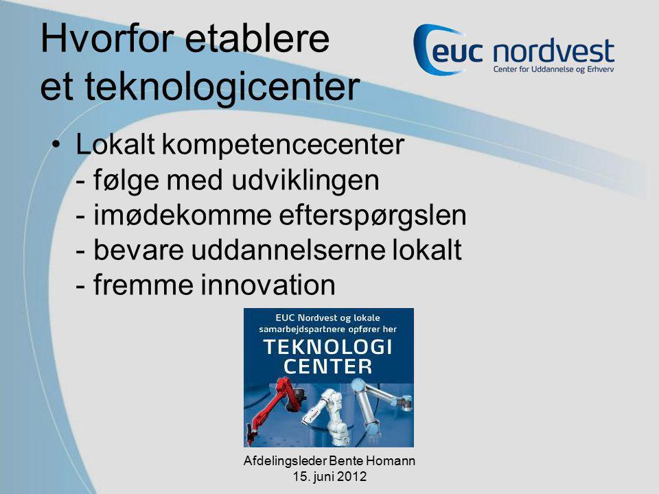 Hvorfor etablere et teknologicenter Lokalt kompetencecenter - følge med udviklingen - imødekomme efterspørgslen - bevare uddannelserne lokalt - fremme innovation Afdelingsleder Bente Homann 15.