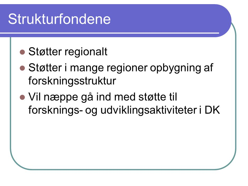 Strukturfondene Støtter regionalt Støtter i mange regioner opbygning af forskningsstruktur Vil næppe gå ind med støtte til forsknings- og udviklingsaktiviteter i DK