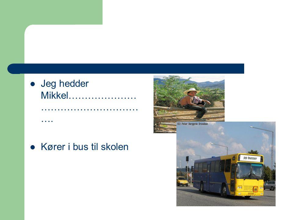 Jeg hedder Mikkel………………… ………………………… …. Kører i bus til skolen