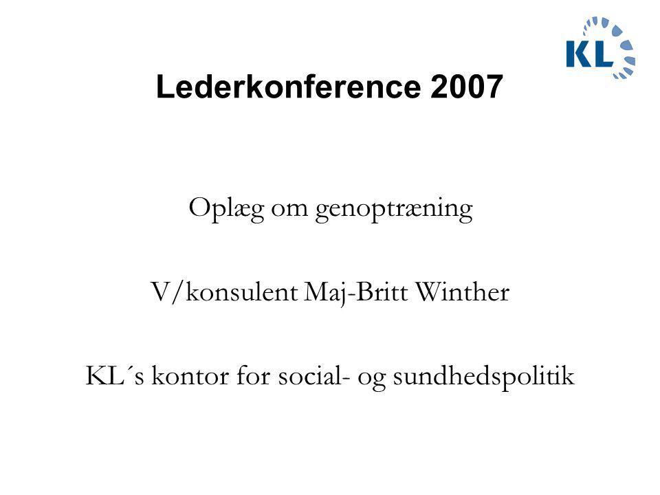 Lederkonference 2007 Oplæg om genoptræning V/konsulent Maj-Britt Winther KL´s kontor for social- og sundhedspolitik