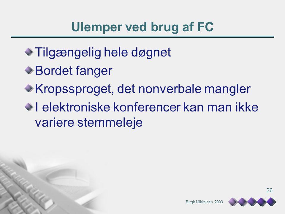 Birgit Mikkelsen 2003 26 Ulemper ved brug af FC Tilgængelig hele døgnet Bordet fanger Kropssproget, det nonverbale mangler I elektroniske konferencer kan man ikke variere stemmeleje