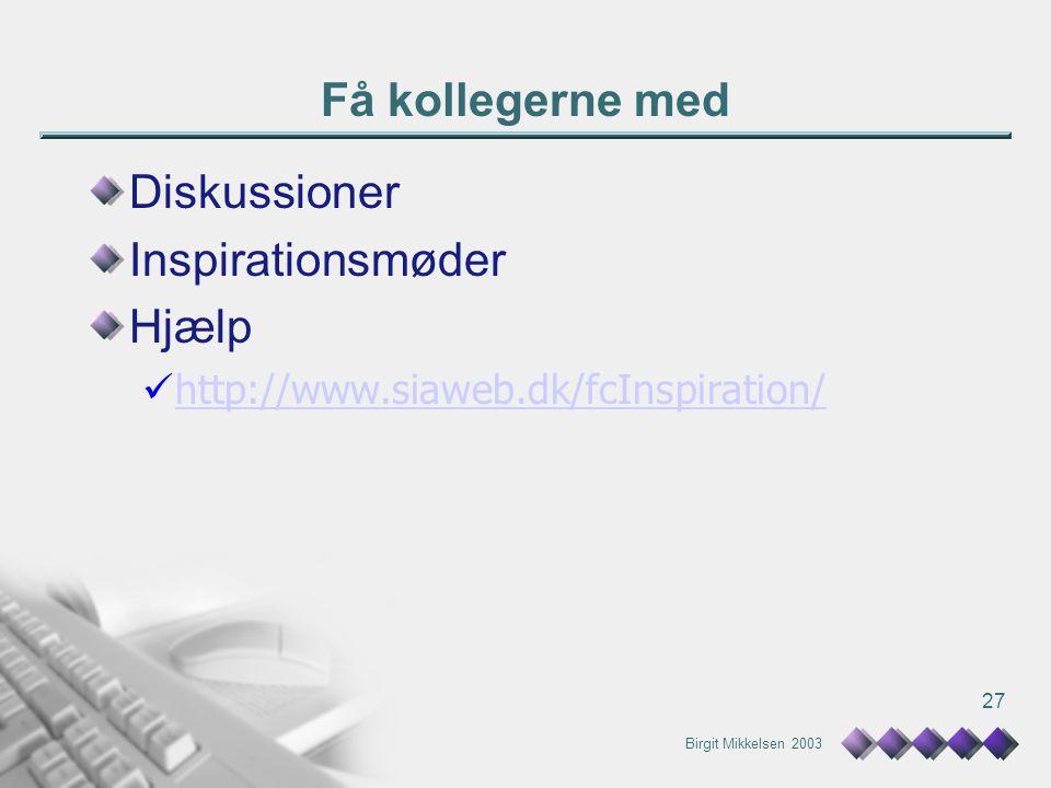Birgit Mikkelsen 2003 27 Få kollegerne med Diskussioner Inspirationsmøder Hjælp http://www.siaweb.dk/fcInspiration/