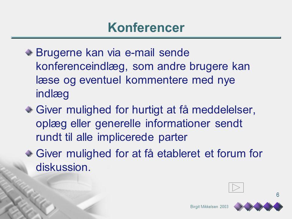 Birgit Mikkelsen 2003 6 Konferencer Brugerne kan via e-mail sende konferenceindlæg, som andre brugere kan læse og eventuel kommentere med nye indlæg Giver mulighed for hurtigt at få meddelelser, oplæg eller generelle informationer sendt rundt til alle implicerede parter Giver mulighed for at få etableret et forum for diskussion.