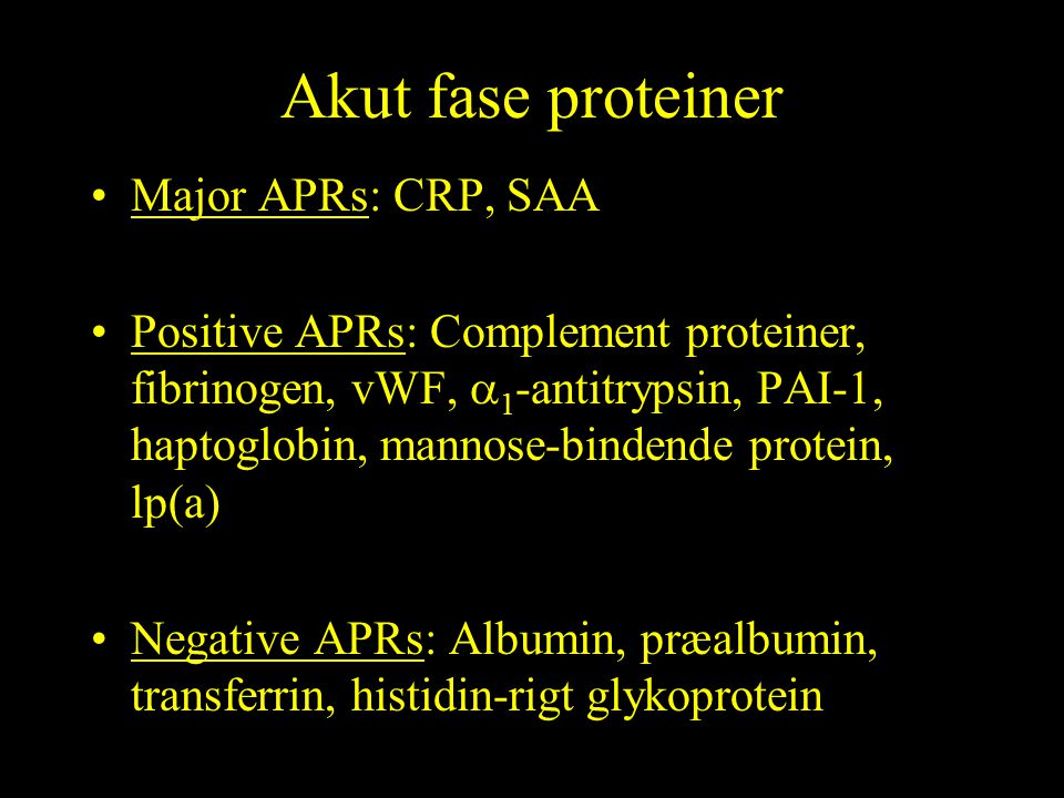 Akut fase proteiner Major APRs: CRP, SAA Positive APRs: Complement proteiner, fibrinogen, vWF,  1 -antitrypsin, PAI-1, haptoglobin, mannose-bindende protein, lp(a) Negative APRs: Albumin, præalbumin, transferrin, histidin-rigt glykoprotein