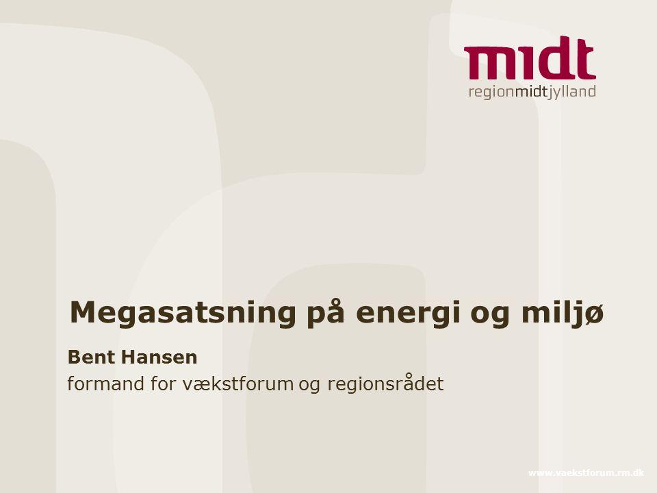 www.vaekstforum.rm.dk Megasatsning på energi og miljø Bent Hansen formand for vækstforum og regionsrådet