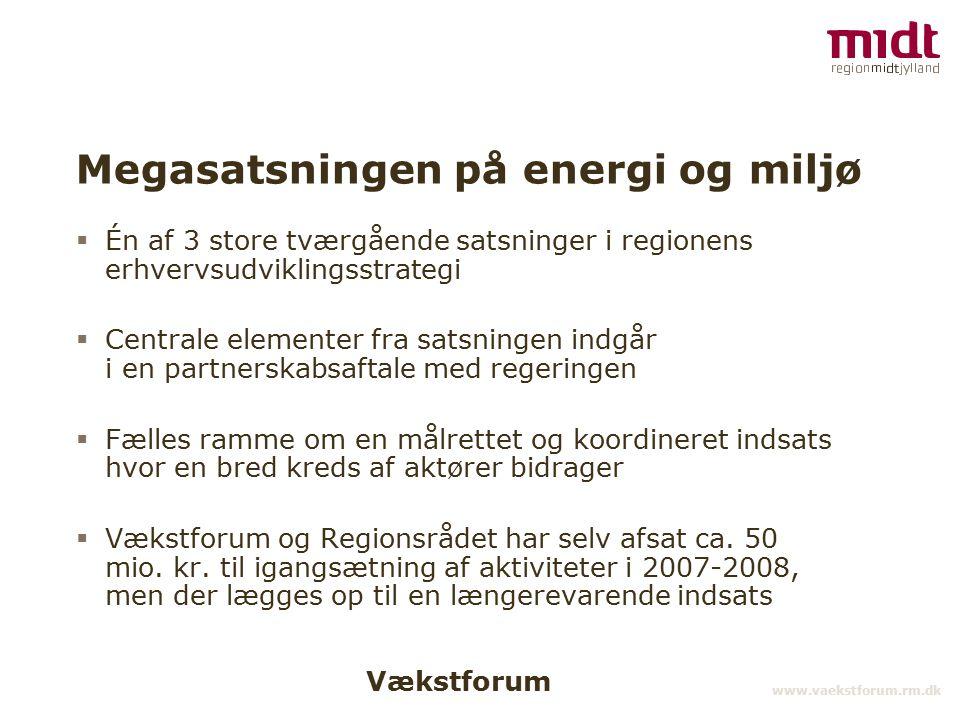 Vækstforum www.vaekstforum.rm.dk Megasatsningen på energi og miljø  Én af 3 store tværgående satsninger i regionens erhvervsudviklingsstrategi  Centrale elementer fra satsningen indgår i en partnerskabsaftale med regeringen  Fælles ramme om en målrettet og koordineret indsats hvor en bred kreds af aktører bidrager  Vækstforum og Regionsrådet har selv afsat ca.