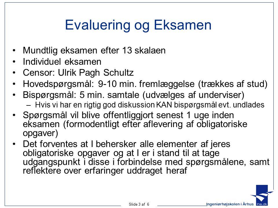 Ingeniørhøjskolen i Århus Slide 3 af 6 Evaluering og Eksamen Mundtlig eksamen efter 13 skalaen Individuel eksamen Censor: Ulrik Pagh Schultz Hovedspørgsmål: 9-10 min.