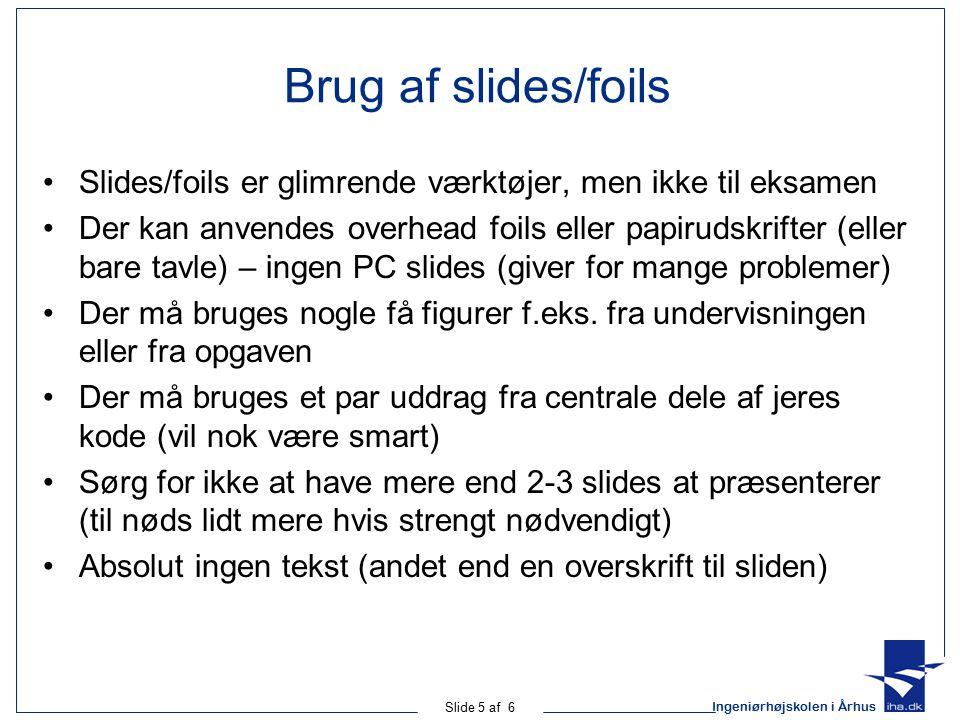 Ingeniørhøjskolen i Århus Slide 5 af 6 Brug af slides/foils Slides/foils er glimrende værktøjer, men ikke til eksamen Der kan anvendes overhead foils eller papirudskrifter (eller bare tavle) – ingen PC slides (giver for mange problemer) Der må bruges nogle få figurer f.eks.