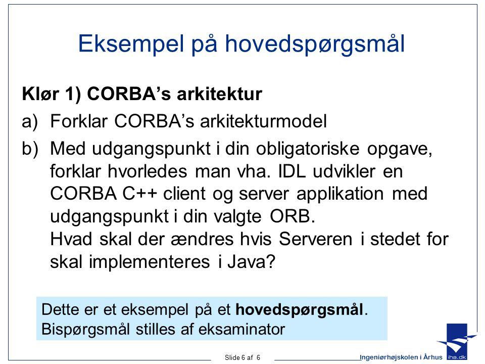 Ingeniørhøjskolen i Århus Slide 6 af 6 Eksempel på hovedspørgsmål Klør 1) CORBA's arkitektur a)Forklar CORBA's arkitekturmodel b)Med udgangspunkt i din obligatoriske opgave, forklar hvorledes man vha.