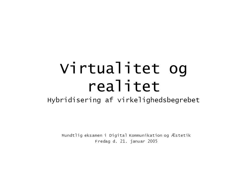 Virtualitet og realitet Hybridisering af virkelighedsbegrebet Mundtlig eksamen i Digital Kommunikation og Æ stetik Fredag d.
